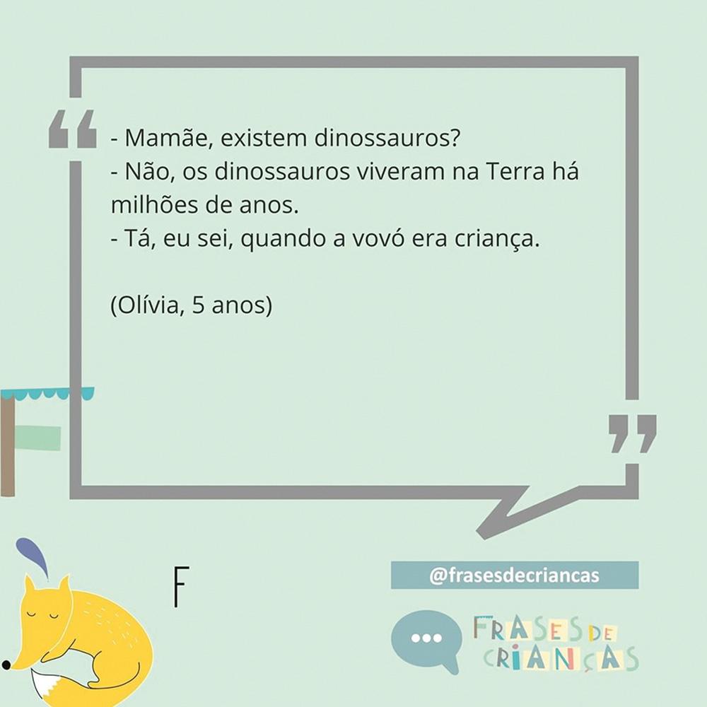 Diálogo: -Mamãe, existem dinossauros. - Não, os dinossauros viveram na Terra há milhões de anos. - Tá, eu sei, quando a vovó era criança (Olívia, 5 anos)